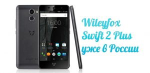 Wileyfox Swift 2 Plus в России