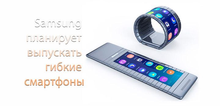 Samsung планирует выпуск гибких смартфонов